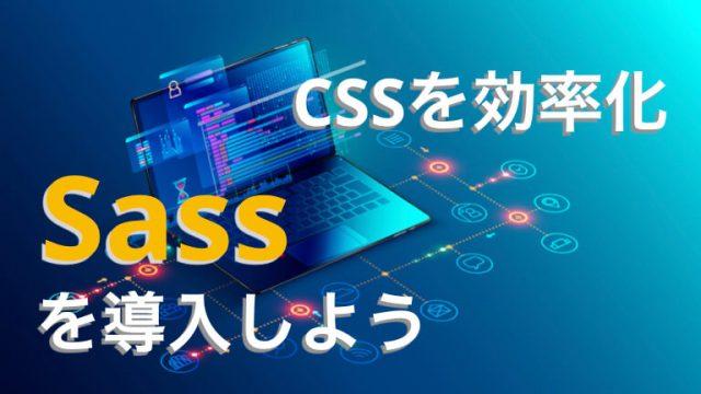 【使わないと損】CSSを楽に書ける!Sassのメリットと導入方法