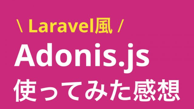 Laravel風Node.jsフレームワーク「Adonis」とは?使ってみた感想